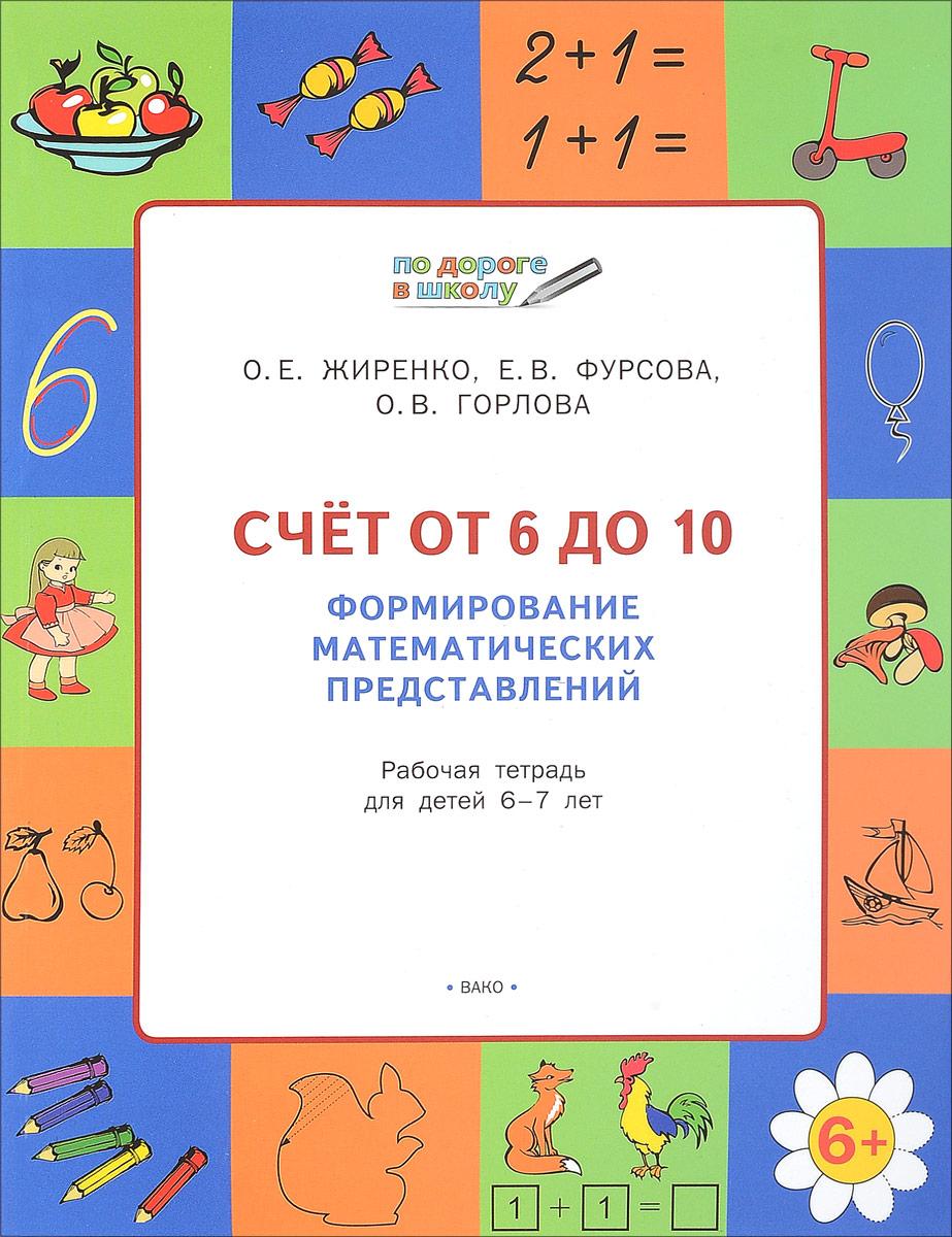 О. Е. Жиренко, Е. В. Фурсова, О. В. Горлова Счет от 6 до 10. Формирование математических представлений. Рабочая тетрадь для детей 6-7 лет ивановская е логическое математическое лото с проверкой от 4 до 7 лет