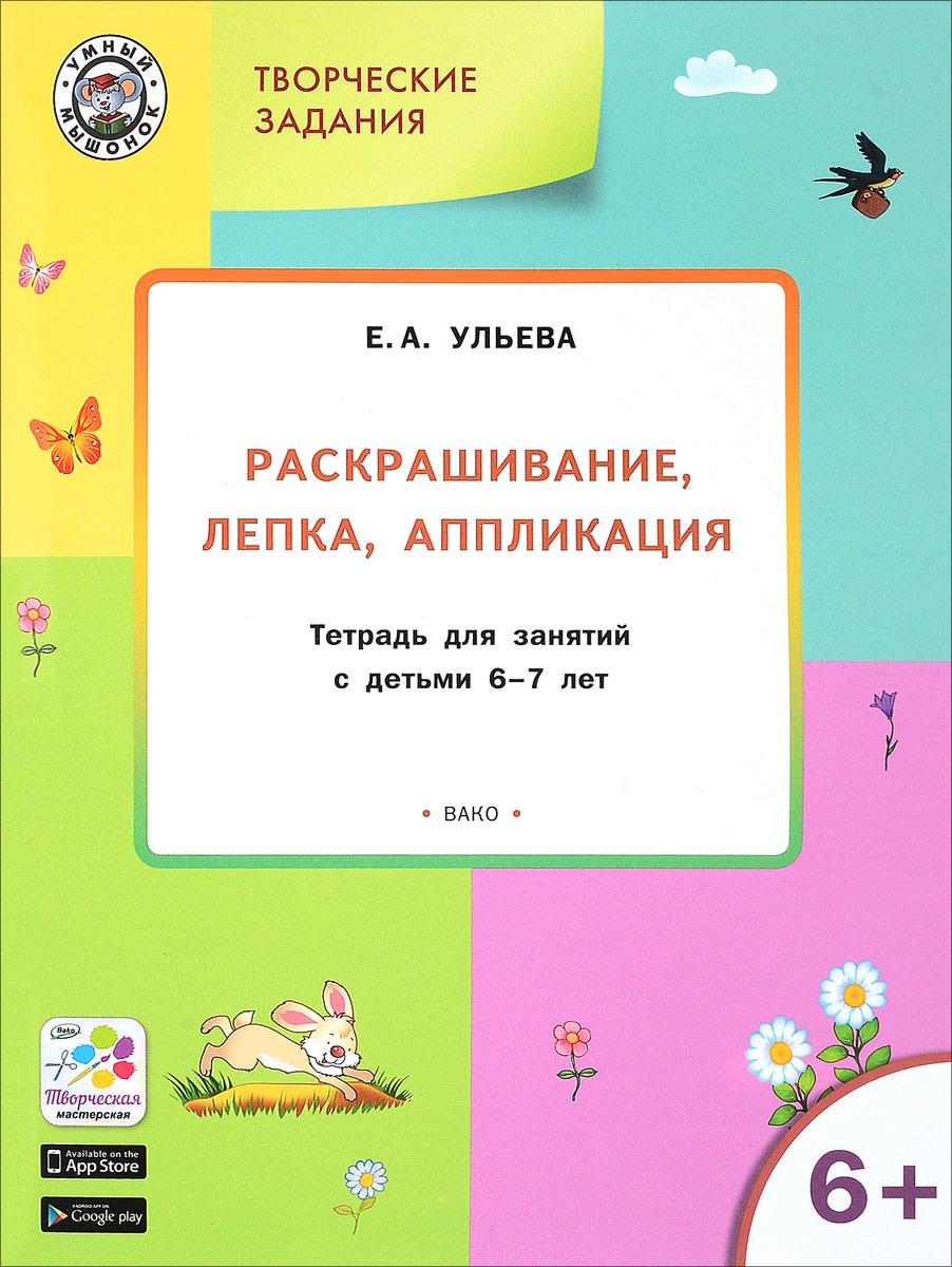 Творческие занятия. Раскрашивание, лепка, аппликация. Тетрадь для занятий с детьми 6-7 лет