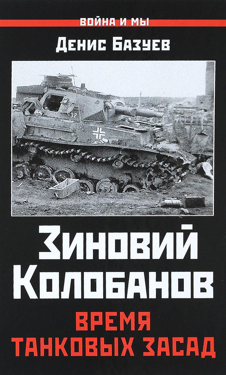 Денис Базуев Зиновий Колобанов. Время танковых засад книги эксмо я дрался на тигре немецкие танкисты рассказывают