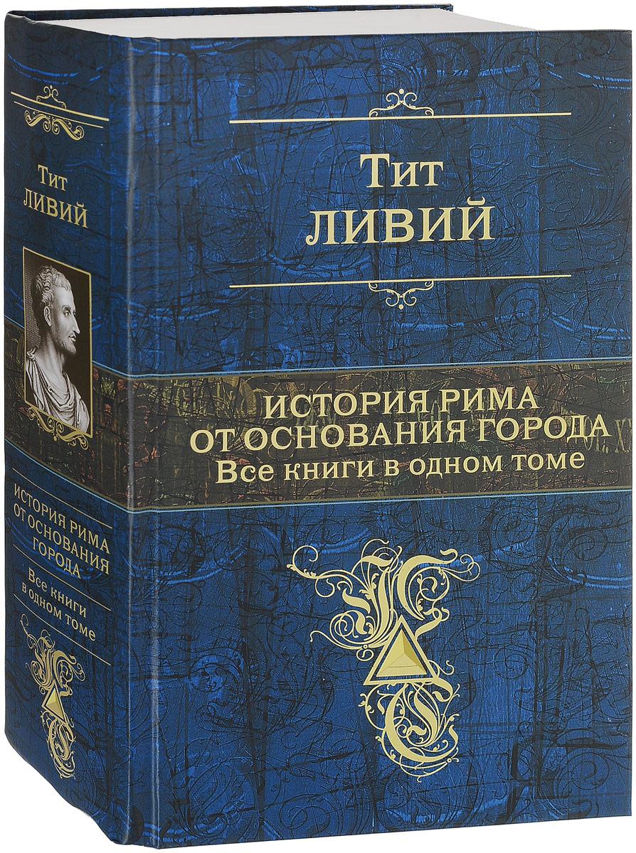 Zakazat.ru: История Рима от основания города. Все книги в одном томе. Тит Ливий