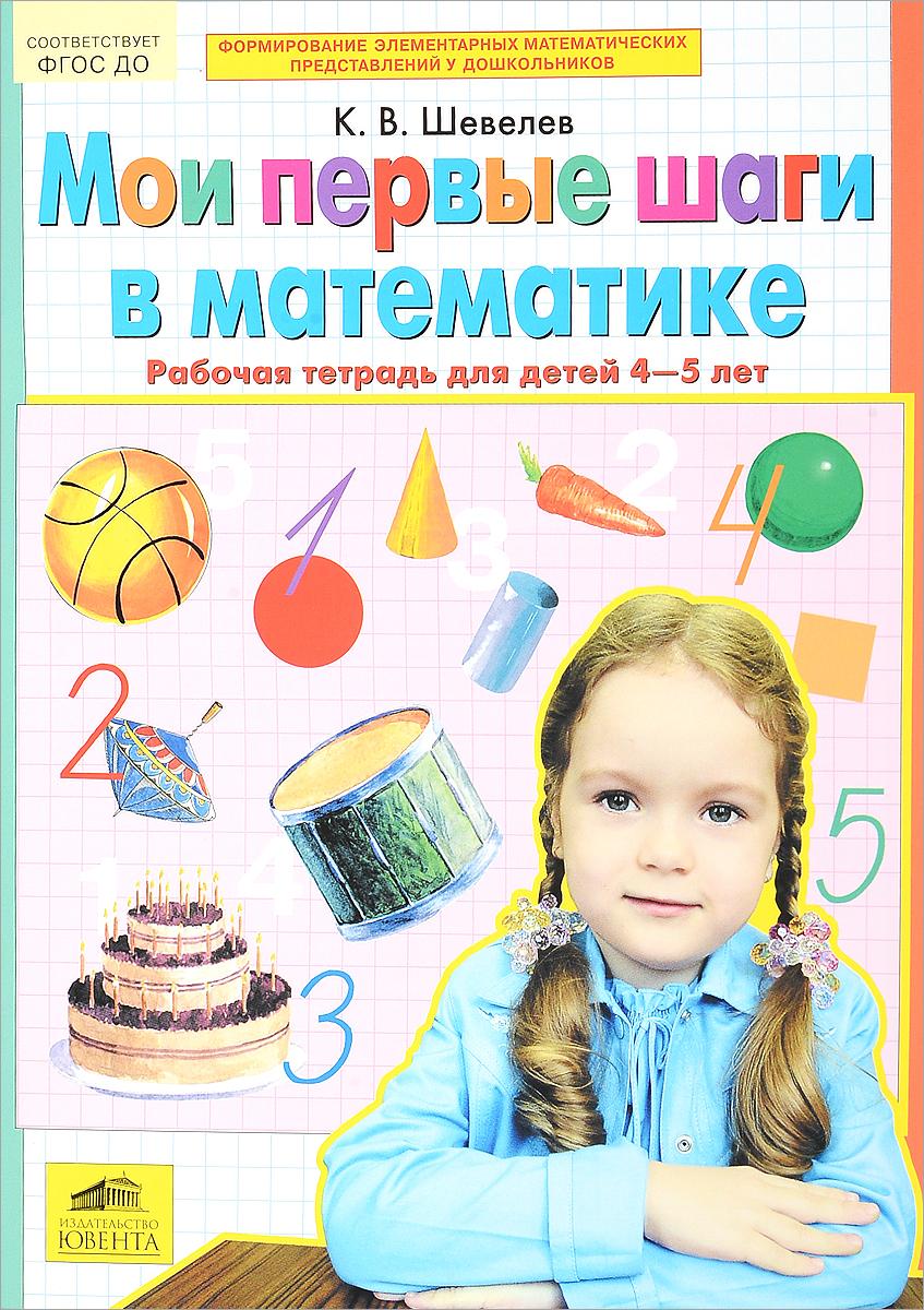 К. В. Шевелев Мои первые шаги в математике. 4-5 лет. Рабочая тетрадь