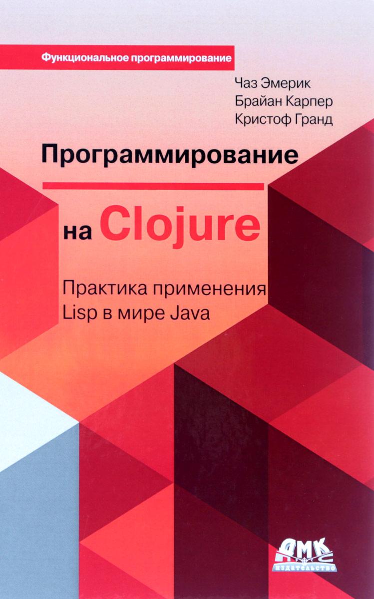 Чаз Эмерик, Брайен Карпер, Кристоф Гранд Программирование в Clojure: Практика применения Lisp в мире Java clojure编程乐趣