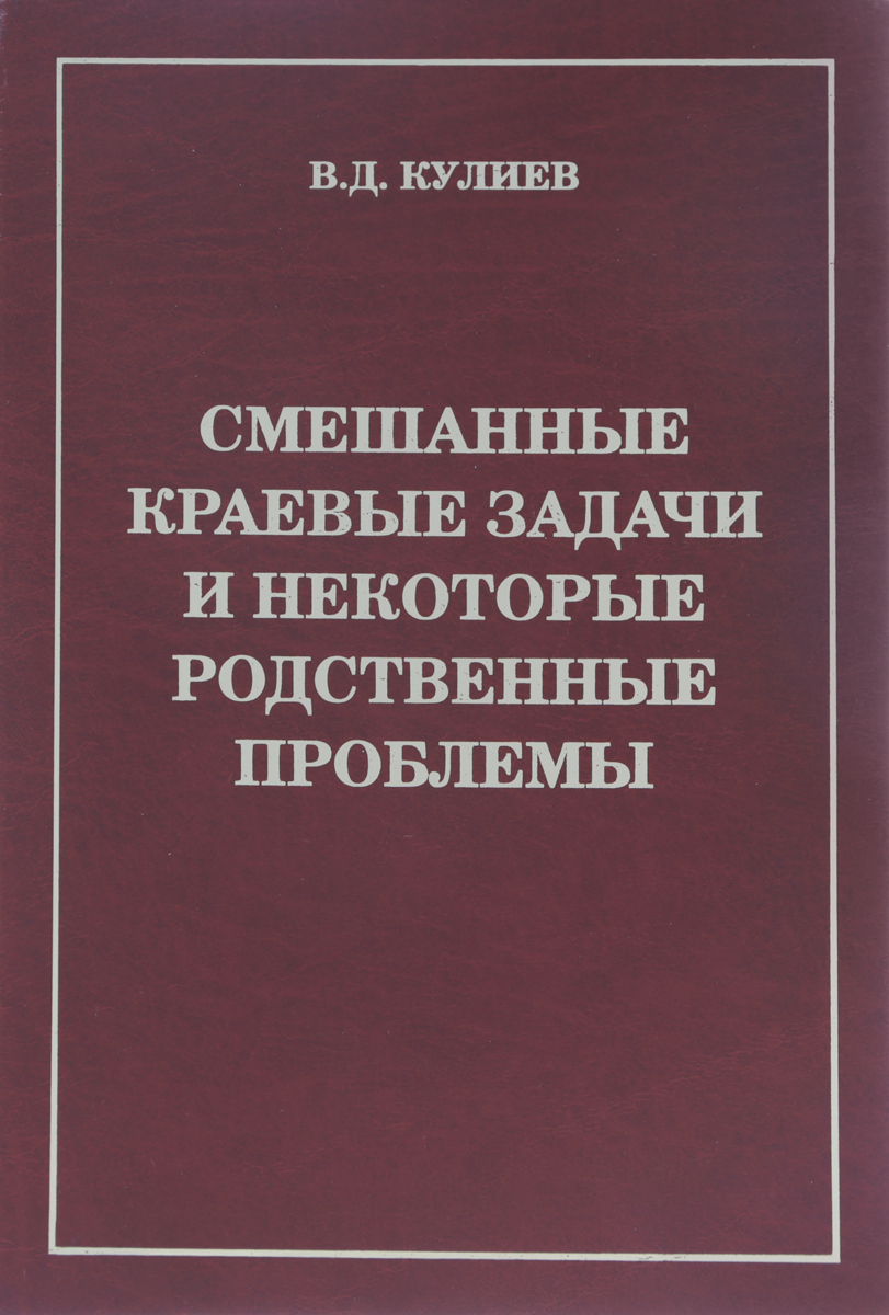 В. Д. Кулиев Смешанные краевые задачи и некоторые родственные проблемы вопросы математической физики и прикладной математики