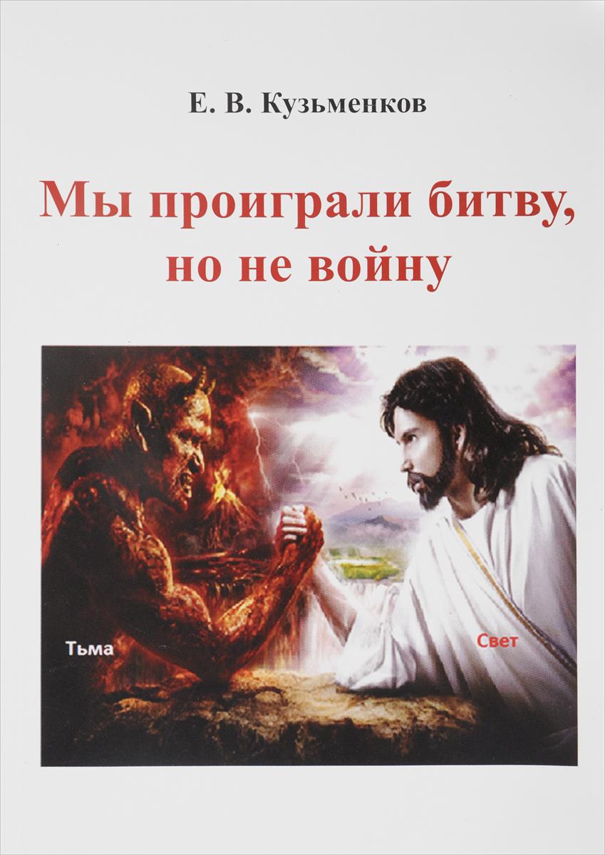 Е. В. Кузьменков Мы проиграли битву, но не войну