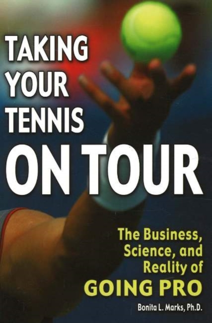 Taking Your Tennis on Tour: The Business, Science, and Reality of Going Pro the good the bad and your business