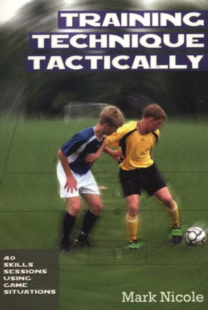 Training Technique Tactically: 40 Skills Sessions Using Game Situations