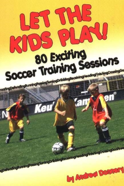 Let the Kids Play!: 80 Exciting Soccer Training Sessions