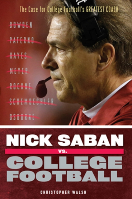 Nick Saban vs. College Football: The Case for College Footballs Greatest Coach