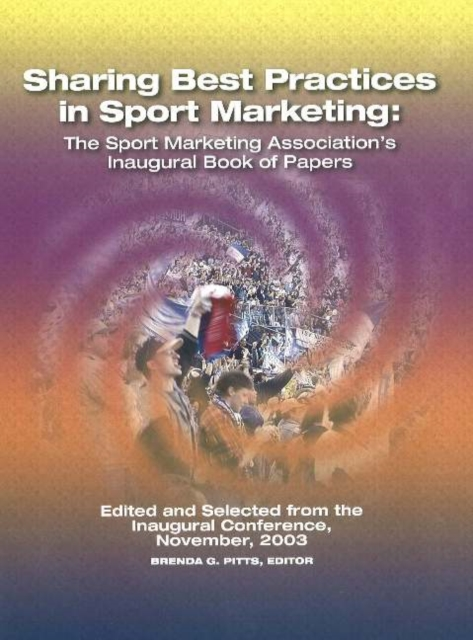 Sharing Best Practices in Sport Marketing: The Sport Marketing Associations Inaugural Book of Papers