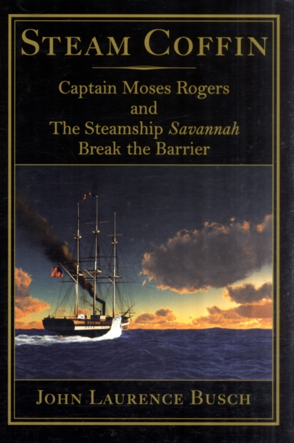 Steam Coffin: Captain Moses Rogers & The Steamship Savannah Break the Barrier