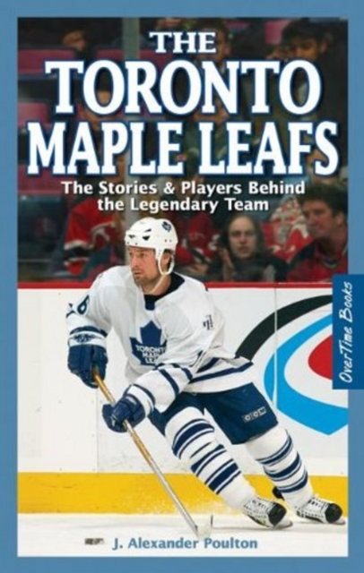 Toronto Maple Leafs, The: The Stories & Players behind the Legendary Team