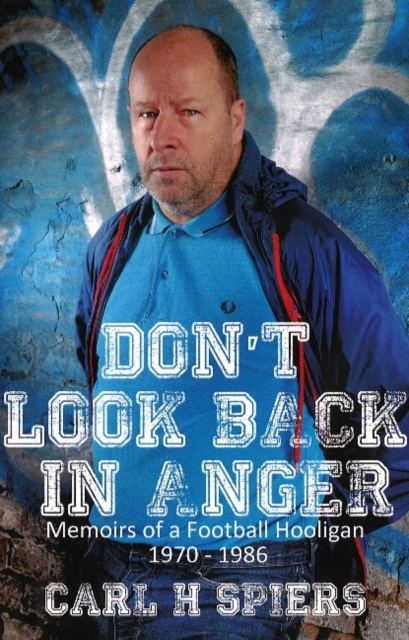 Dont Look Back in Anger: Memoirs of a Football Hooligan, 1970-1986