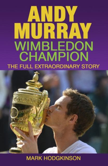 Andy Murray -- Wimbledon Champion: The Full Extraordinary Story