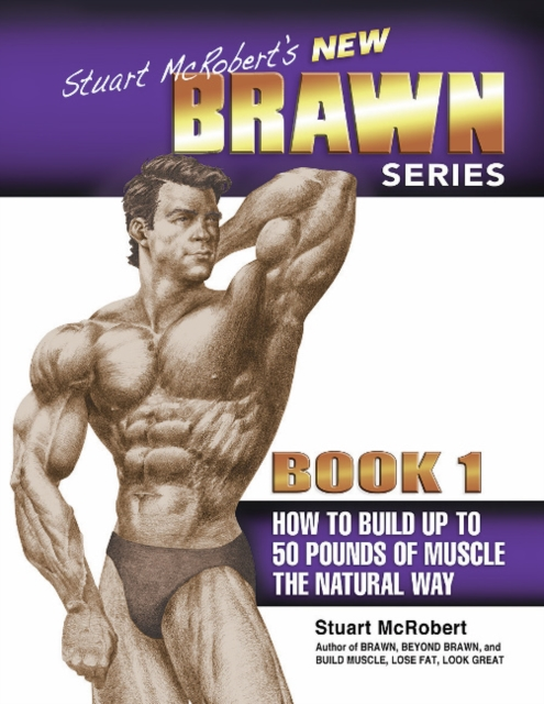 Stuart McRoberts New BRAWN Series: Book 1: How to Build Up to 50 Pounds of Muscle the Natural Way