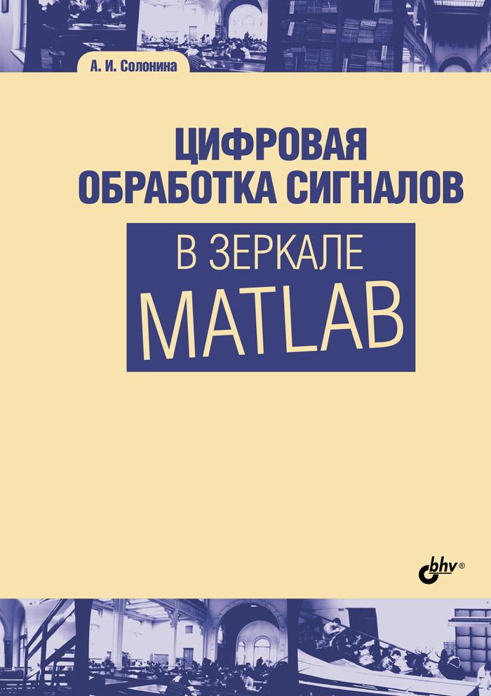 А. И. Солонина Цифровая обработка сигналов в зеркале Matlab юрий щетинин анализ и обработка сигналов в среде matlab