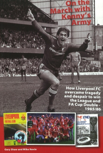 On the March with Kennys Army: How Liverpool FC Overcame Tragedy & Despair to Win the League & FA Cup Double -- 1985/86