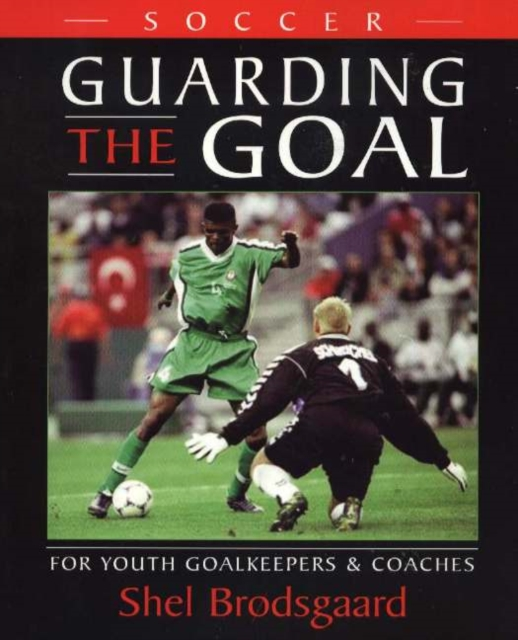 Soccer -- Guarding the Goal: For Youth Goalkeepers & Coaches
