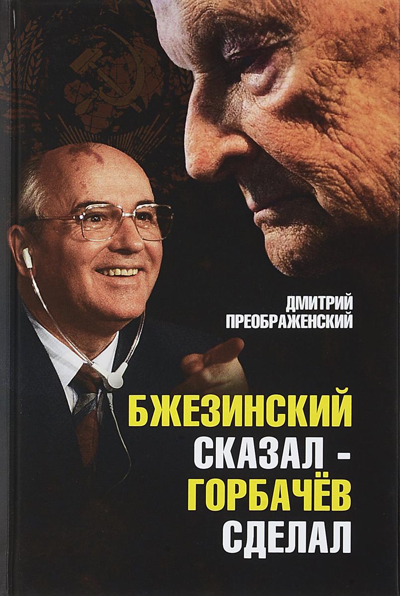 Дмитрий Преображенский Бжезинский сказал - Горбачев сделал