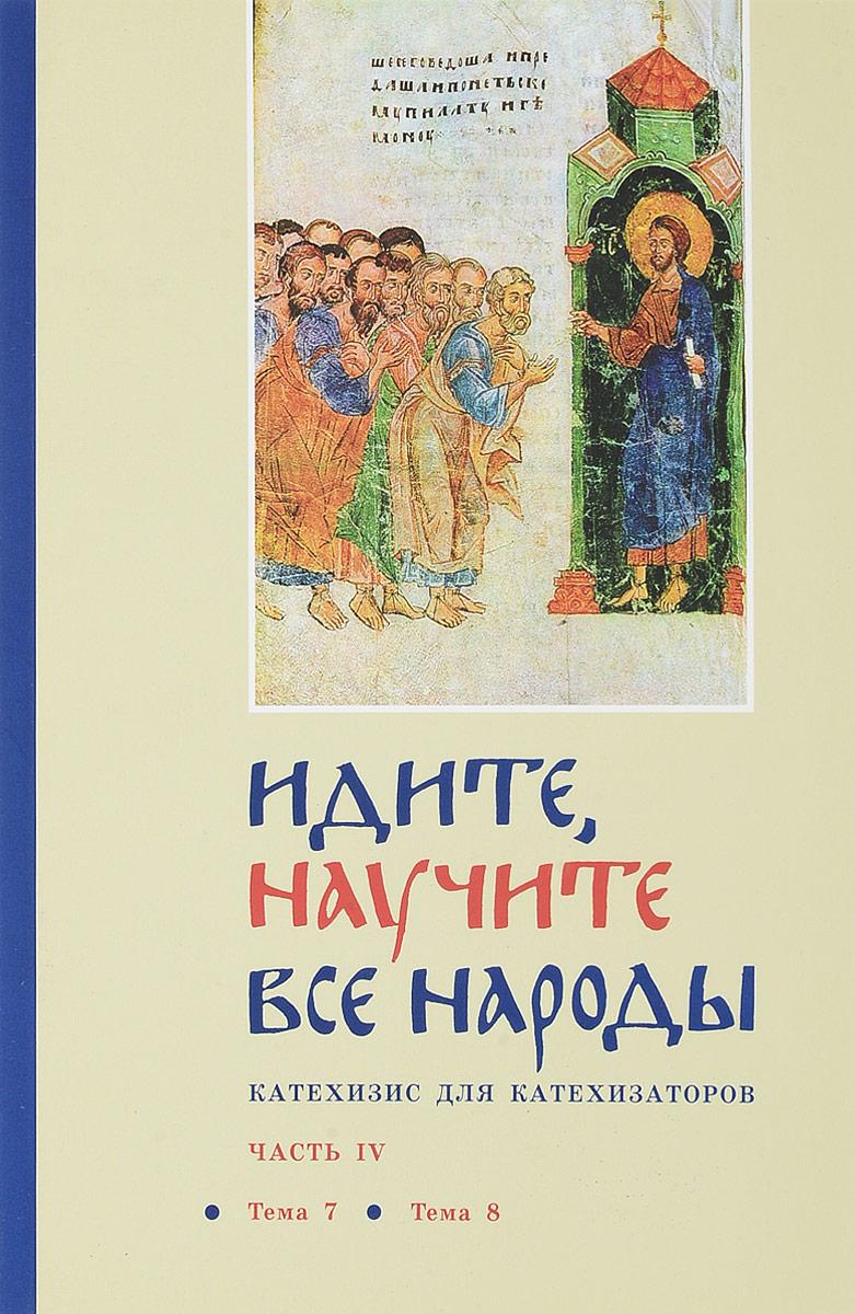 Священник Георгий Кочетков Идите, научите все народы. Катехизис для катехизаторов. В 7 частях. Часть 4. Тема 7, тема 8