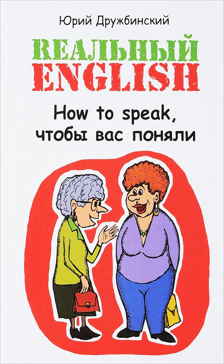 Zakazat.ru: Rеальный English. How to Speak, чтобы вас поняли. Юрий Дружбинский