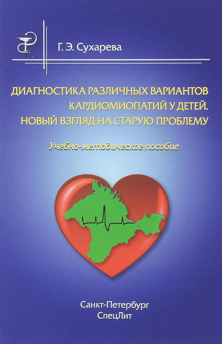 Диагностика различных вариантов кардиомиопатий у детей. Новый взгляд на старую проблему. Учебно-методическое пособие. Г. Э. Сухарева