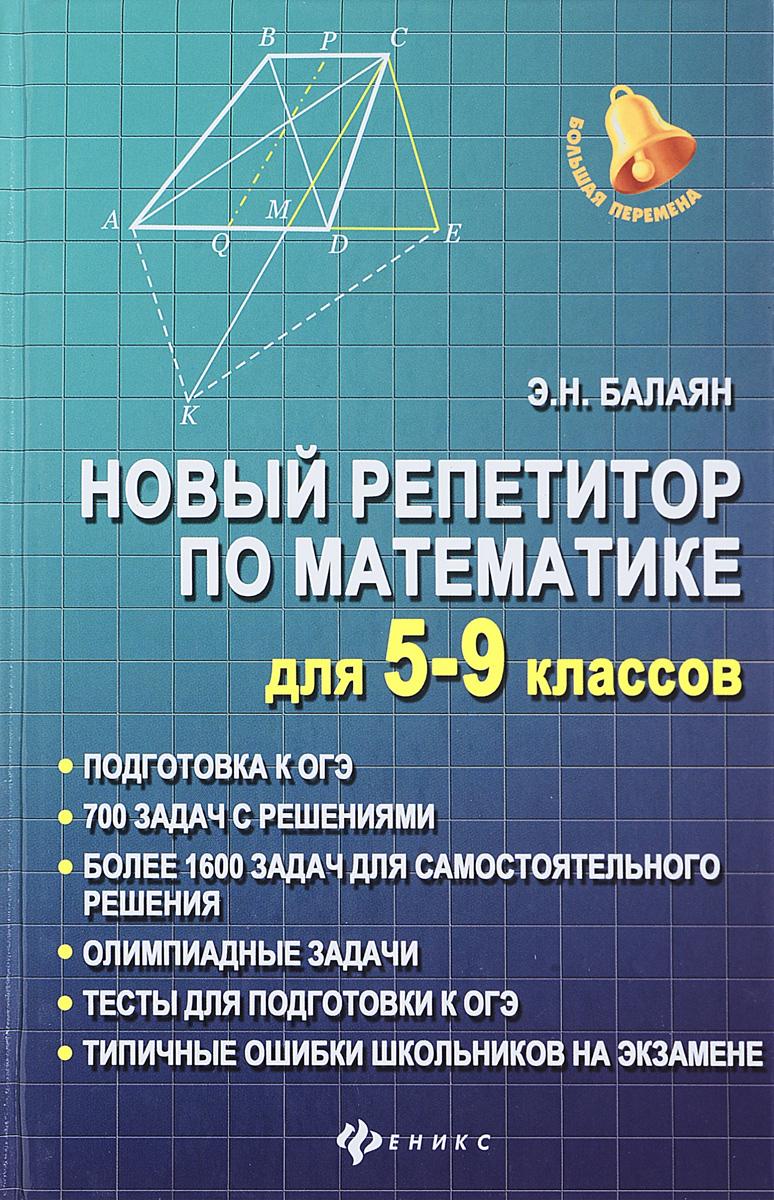 Э. Н. Балаян Математика. 5-9 классы. Новый репетитор балаян э 800 лучших олимпиадных задач по математике для подготовки к егэ 9 11 классы