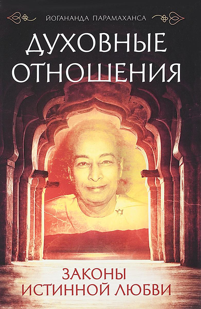 Духовные отношения. Законы истинной любви. Йогананда Парамаханса