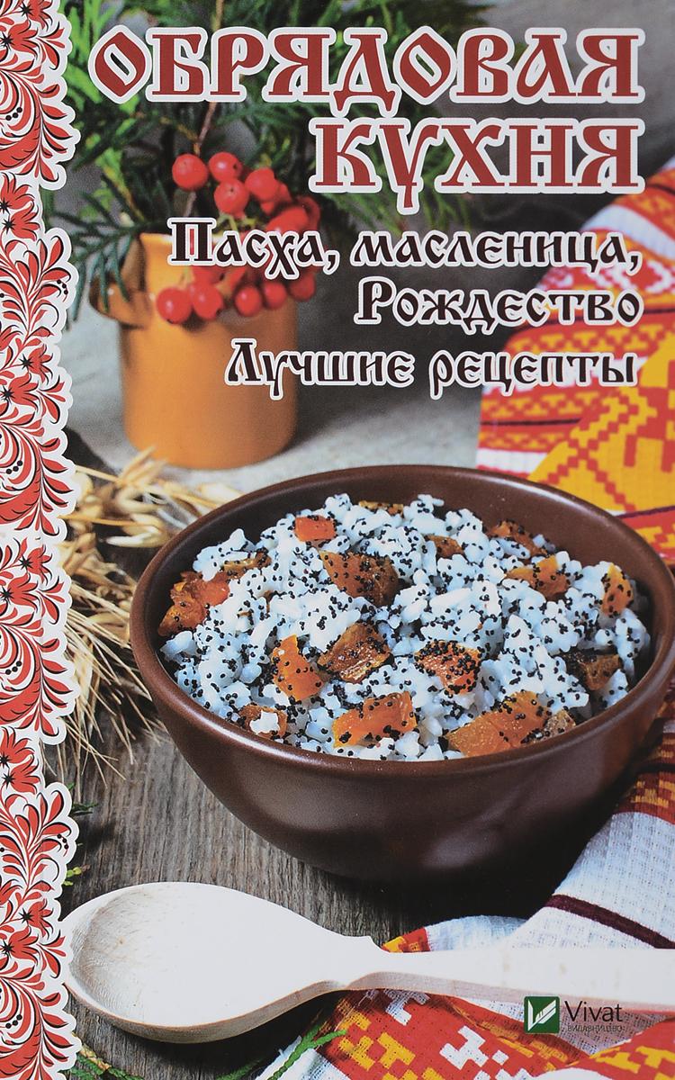 М. Н. Лущинская Обрядовая кухня. Пасха, масленница, Рождество. Лучшие рецепты