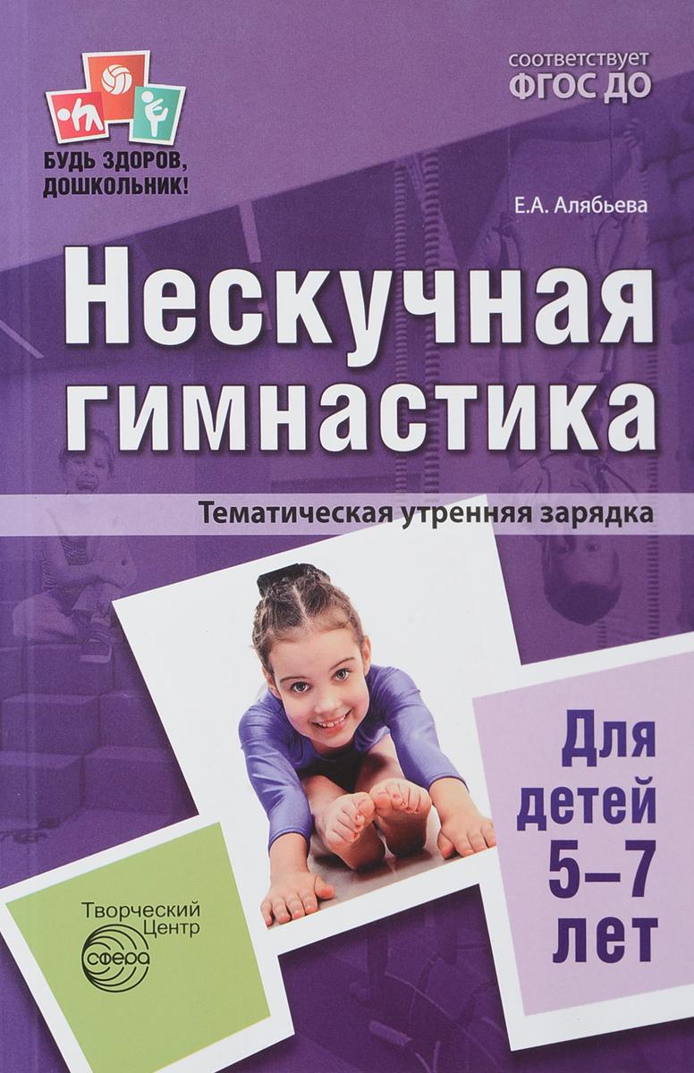 Е. А. Алябьева Нескучная гимнастика. Тематическая утренняя зарядка для детей 5-7 лет