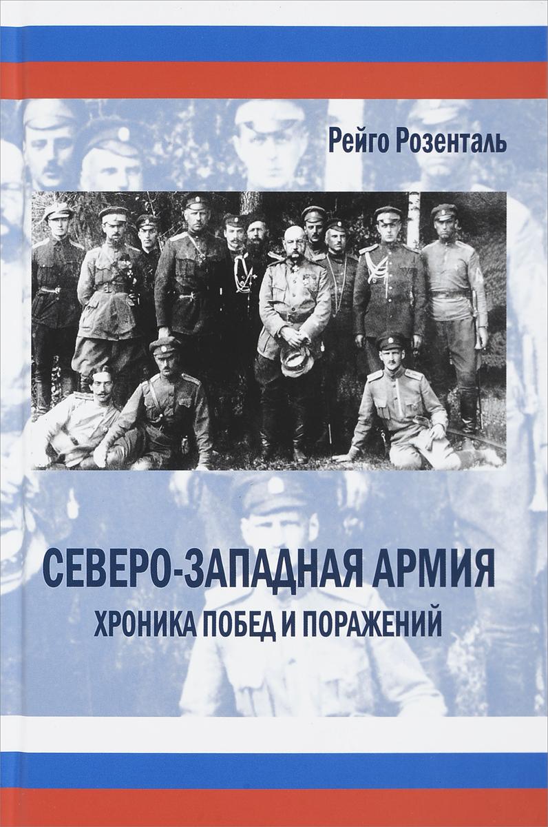 Рейго Розенталь Северо-западная армия. Хроника побед и поражений. 1918-1920 годы (+ CD)
