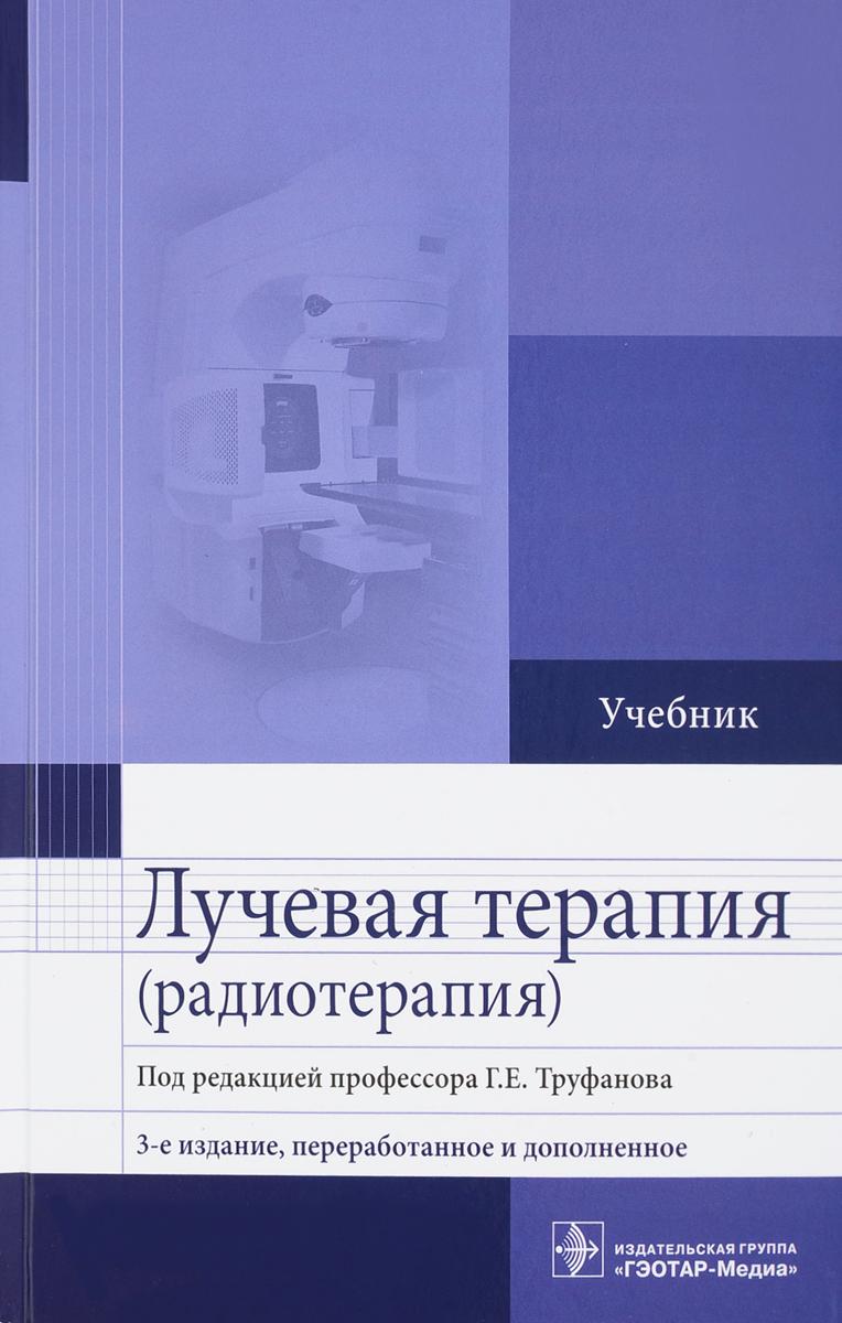 Г. Е. Труфанов, М. А. Асатурян, Г. М. Жаринов, В. Н. Малаховский Лучевая терапия (радиотерапия). Учебник брюсов п г клиническая онкология