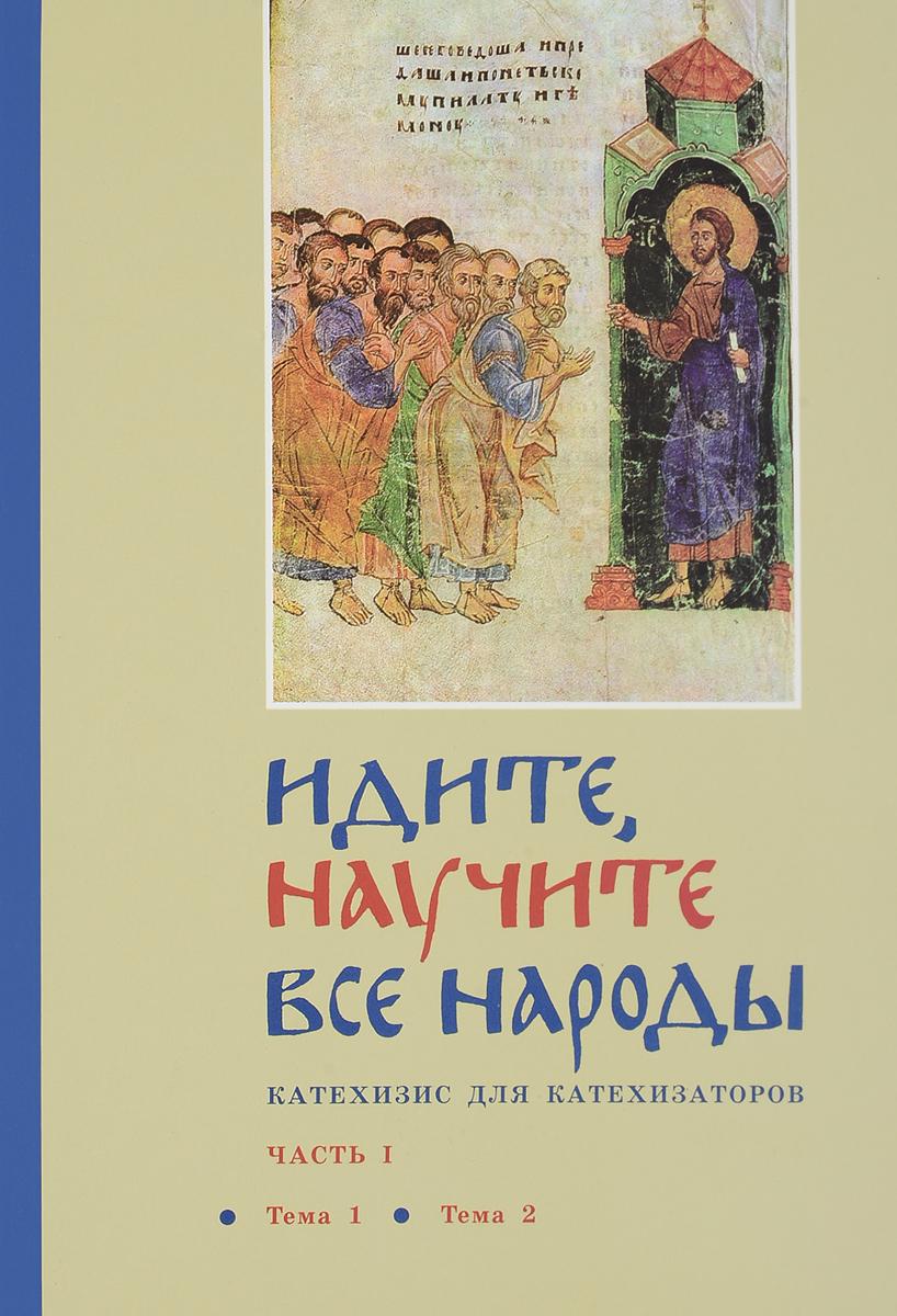 Священник Георгий Кочетков Идите, научите все народы. Катехизис для катехизаторов. В 7 частях. Часть 1. Тема 1, тема 2