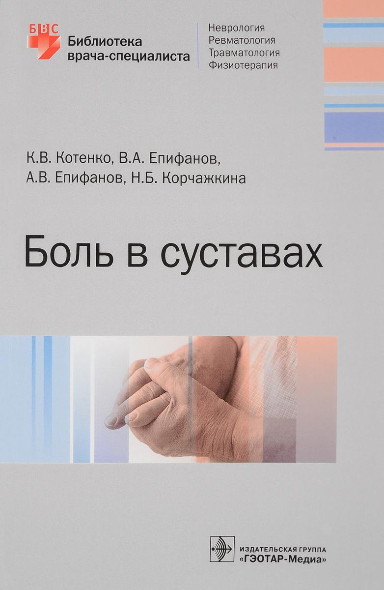 Боль в суставах. Библиотека врача-специалиста. К. В. Котенко, В. А. Епифанов, А. В. Епифанов, Н. Б. Корчажкина