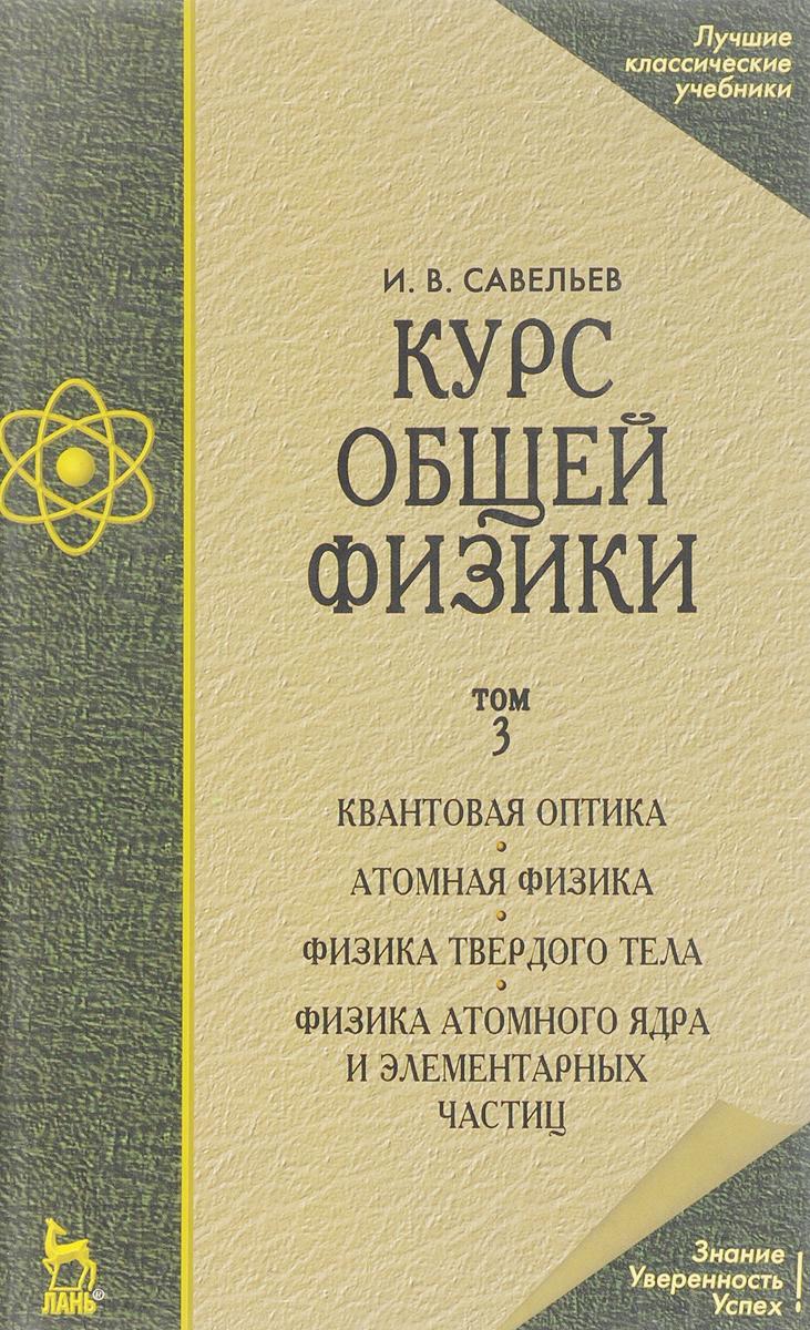 И. В. Савельев Курс общей физики. Учебник. В 3 томах. Том 3. Квантовая оптика. Атомная физика. Физика твердого тела. Физика атомного ядра и элементарных частиц а в бармасов в е холмогоров курс общей физики для природопользователей механика