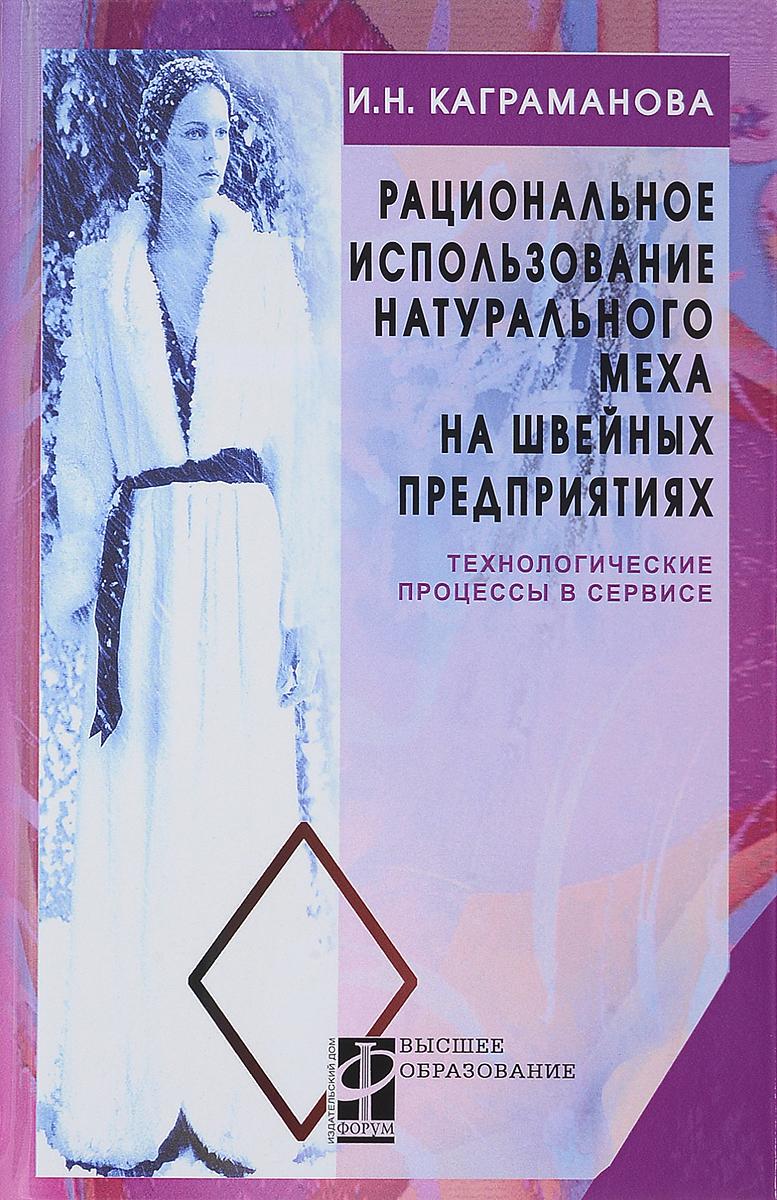 И. Н. Каграманова Рациональное использование натурального меха на швейных предприятиях. Технологические процессы в сервисе. Учебное пособие
