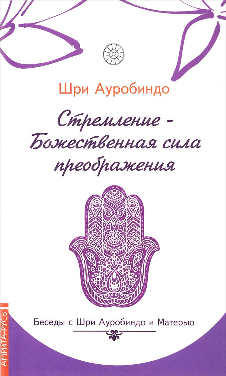 Шри Ауробиндо Стремление - Божественная сила преображения. Беседы с Шри Ауробиндо и Матерью шри ауробиндо вера из работ шри ауробиндо и матери