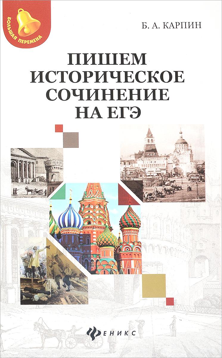 Б. А. Карпин Пишем историческое сочинение на ЕГЭ. Учебно-методическое пособие ситников в как написать сочинение для подготовки к егэ