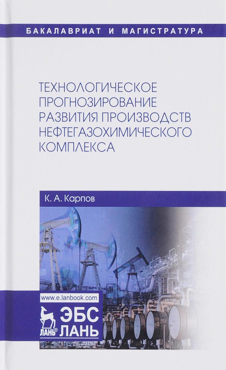 Технологическое прогнозирование развития производств нефтегазохимического комплекса. Учебник. А. К. Карпов