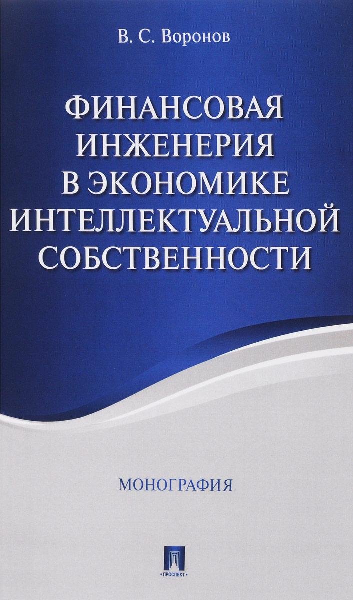 Zakazat.ru Финансовая инженерия в экономике интеллектуальной собственности. Монография. В. С. Воронов
