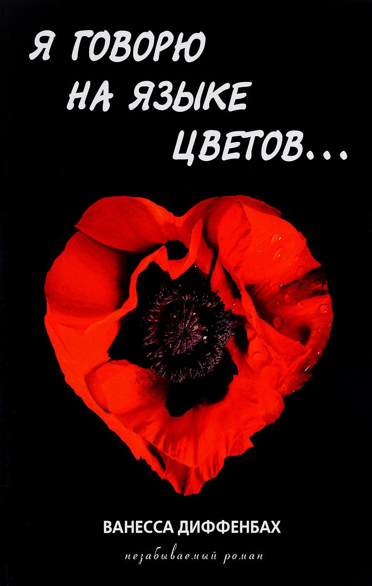Ванесса Диффенбах Я говорю на языке цветов