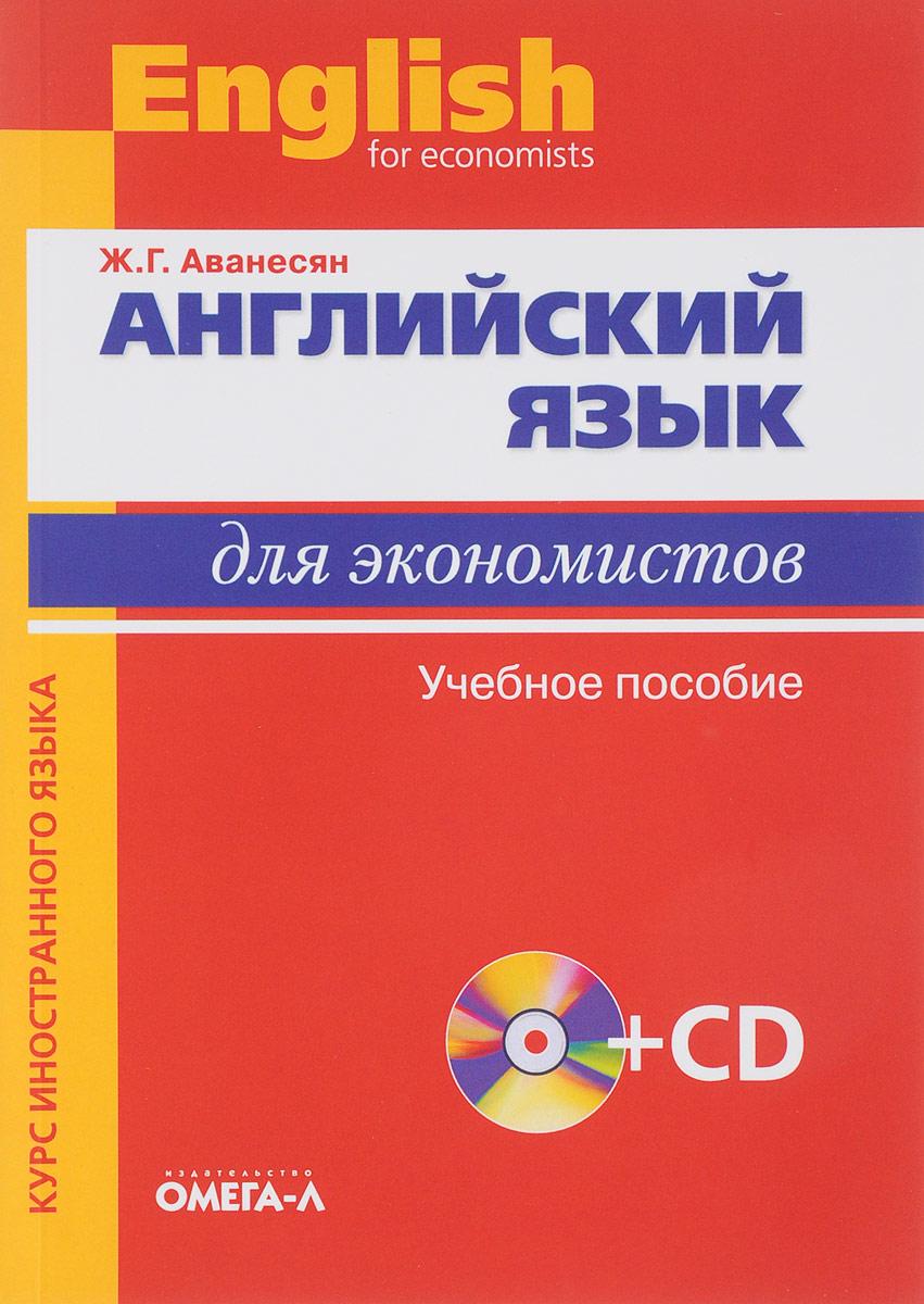 Ж. Г. Аванесян Английский язык для экономистов. Учебное пособие (+ CD-ROM)