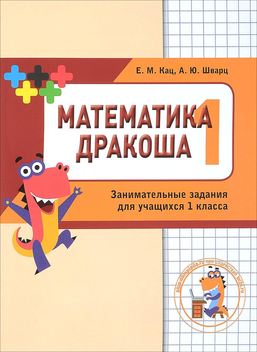 Е. М. Кац, А. Ю. Шварц Математика Дракоша. 1 класс. Сборник занимательных заданий для учащихся е м кац а ю шварц дракоша плюс 2 класс сборник занимательных заданий