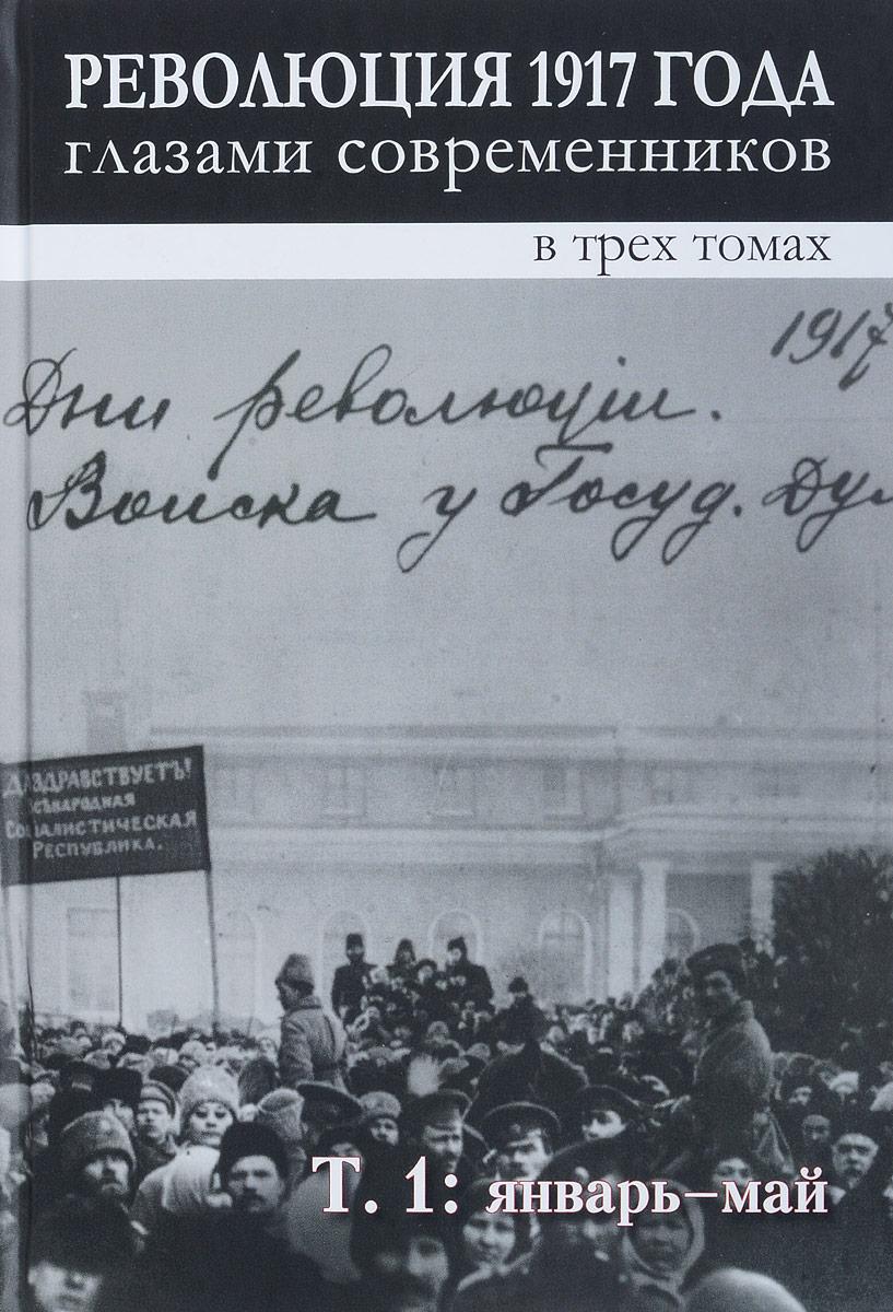 Революция 1917 года глазами современников. В 3 томах. Том 1. Январь-май обвал смута 1917 года глазами русского писателя