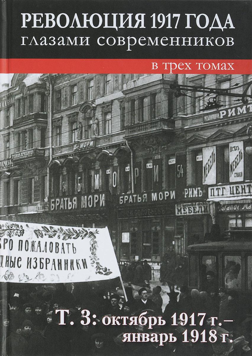 Революция 1917 года глазами современников. В 3 томах. Том 3. Октябрь 1917-январь 1918