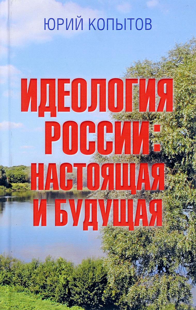 Юрий Копытов Идеология России. Настоящая и будущая