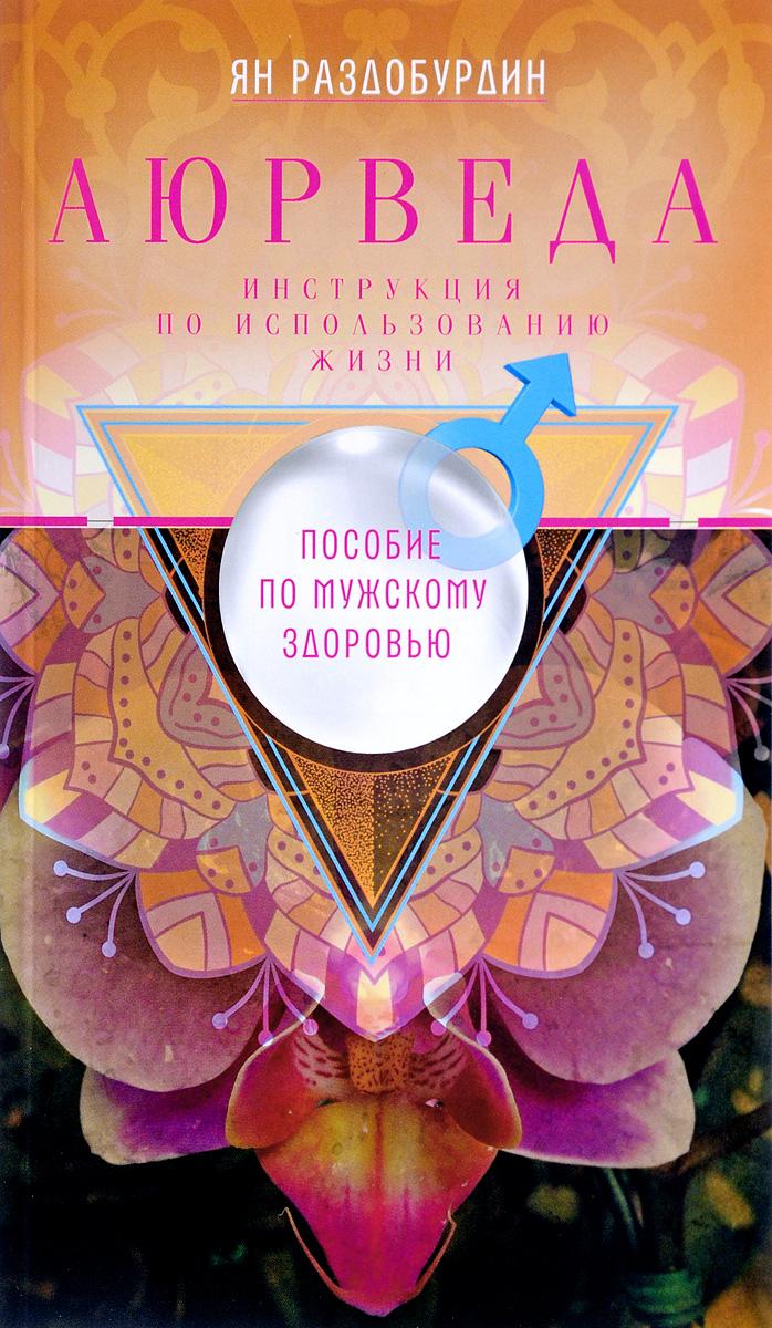 Zakazat.ru Аюрведа. Пособие по мужскому здоровью. Ян Раздобурдин