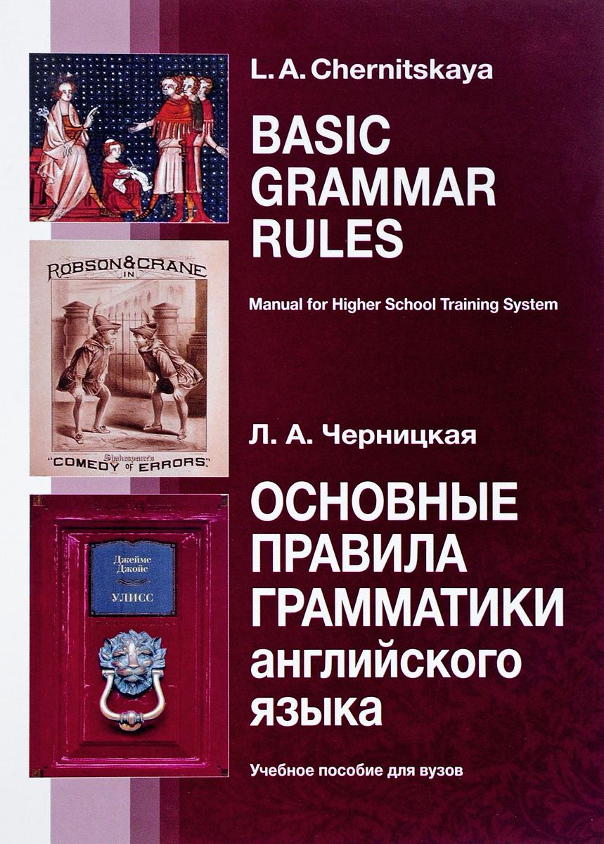Л. А. Черницкая Английский язык. Основные правила грамматики. Учебное пособие / Basic Grammar Rules: Manual for Higher School Training System