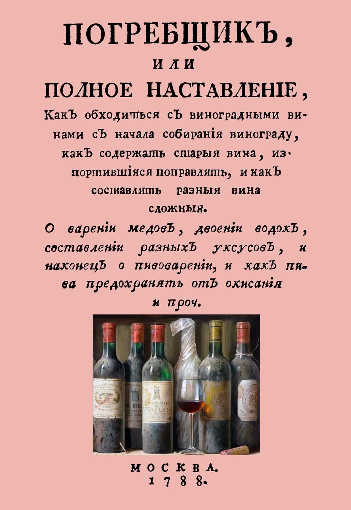 В. Левшин Погребщик, или полное наставление, как обходиться с виноградными винами с начала собирания винограда, как содержать старые вина, испортившиеся поправлять, и как составлять разные вина сложные книга вина