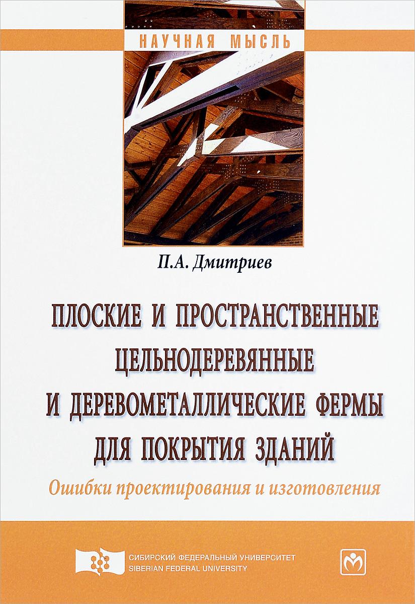 П. А. Дмитриев Плоские и пространственные цельнодеревянные и деревометаллические фермы для покрытия зданий. Ошибки проектирования и изготовления