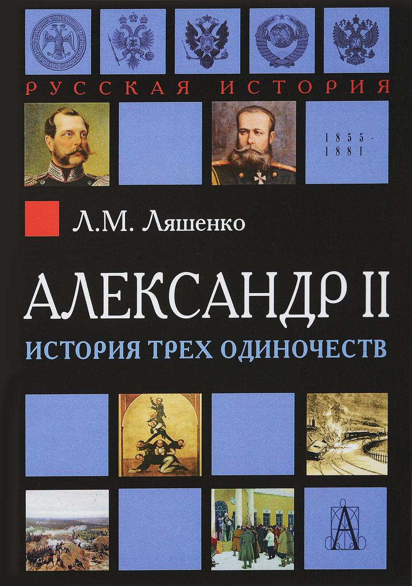 Л. М. Ляшенко Александр II. История трех одиночеств